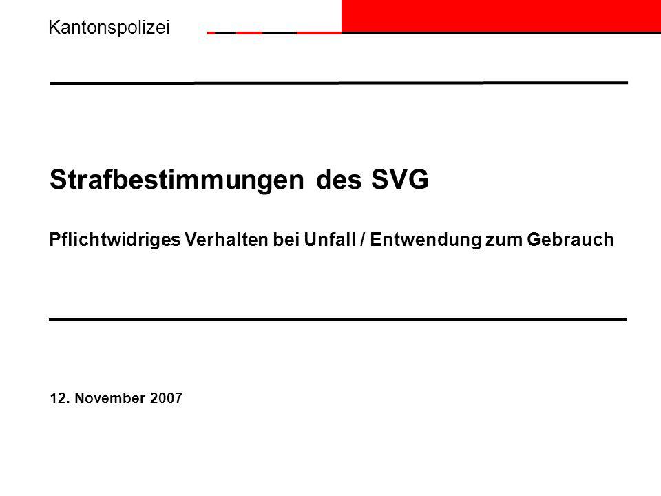 Strafbestimmungen des SVG Pflichtwidriges Verhalten bei Unfall / Entwendung zum Gebrauch 12. November 2007 Kantonspolizei