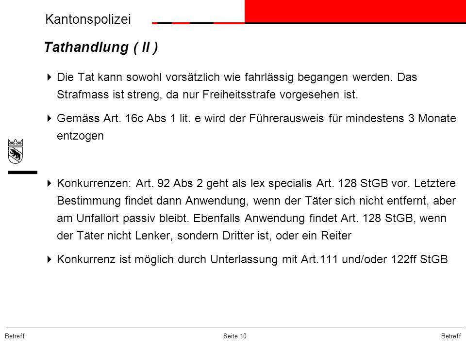 Kantonspolizei Betreff Seite 10 Tathandlung ( II ) Die Tat kann sowohl vorsätzlich wie fahrlässig begangen werden. Das Strafmass ist streng, da nur Fr