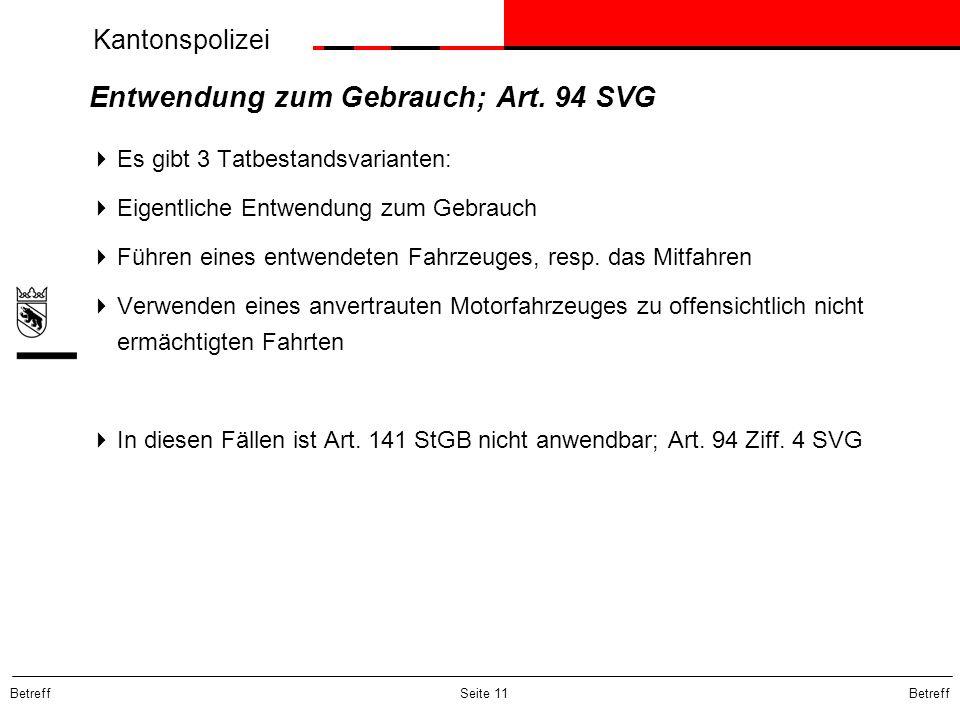 Kantonspolizei Betreff Seite 11 Entwendung zum Gebrauch; Art. 94 SVG Es gibt 3 Tatbestandsvarianten: Eigentliche Entwendung zum Gebrauch Führen eines