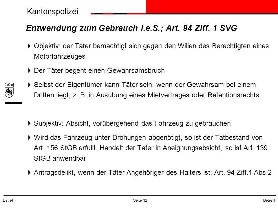 Kantonspolizei Betreff Seite 12 Entwendung zum Gebrauch i.e.S.; Art. 94 Ziff. 1 SVG Objektiv: der Täter bemächtigt sich gegen den Willen des Berechtig