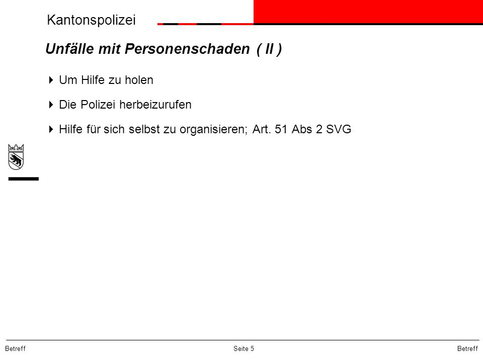 Kantonspolizei Betreff Seite 5 Unfälle mit Personenschaden ( II ) Um Hilfe zu holen Die Polizei herbeizurufen Hilfe für sich selbst zu organisieren; A