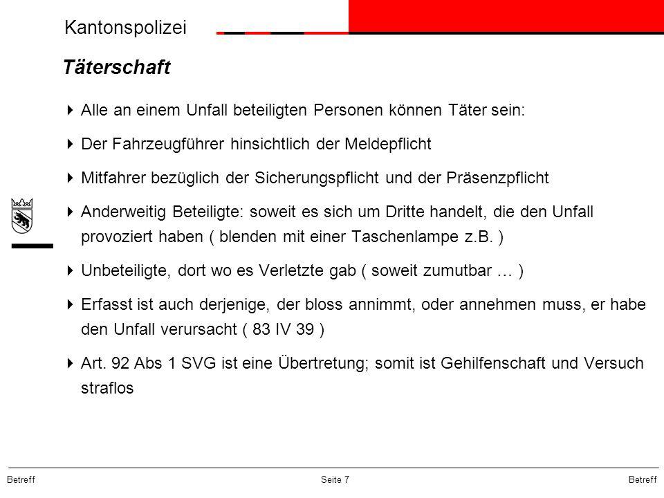 Kantonspolizei Betreff Seite 7 Täterschaft Alle an einem Unfall beteiligten Personen können Täter sein: Der Fahrzeugführer hinsichtlich der Meldepflic