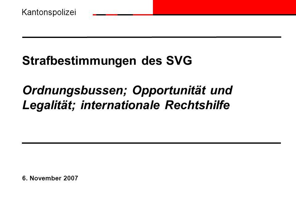 Strafbestimmungen des SVG Ordnungsbussen; Opportunität und Legalität; internationale Rechtshilfe 6. November 2007 Kantonspolizei