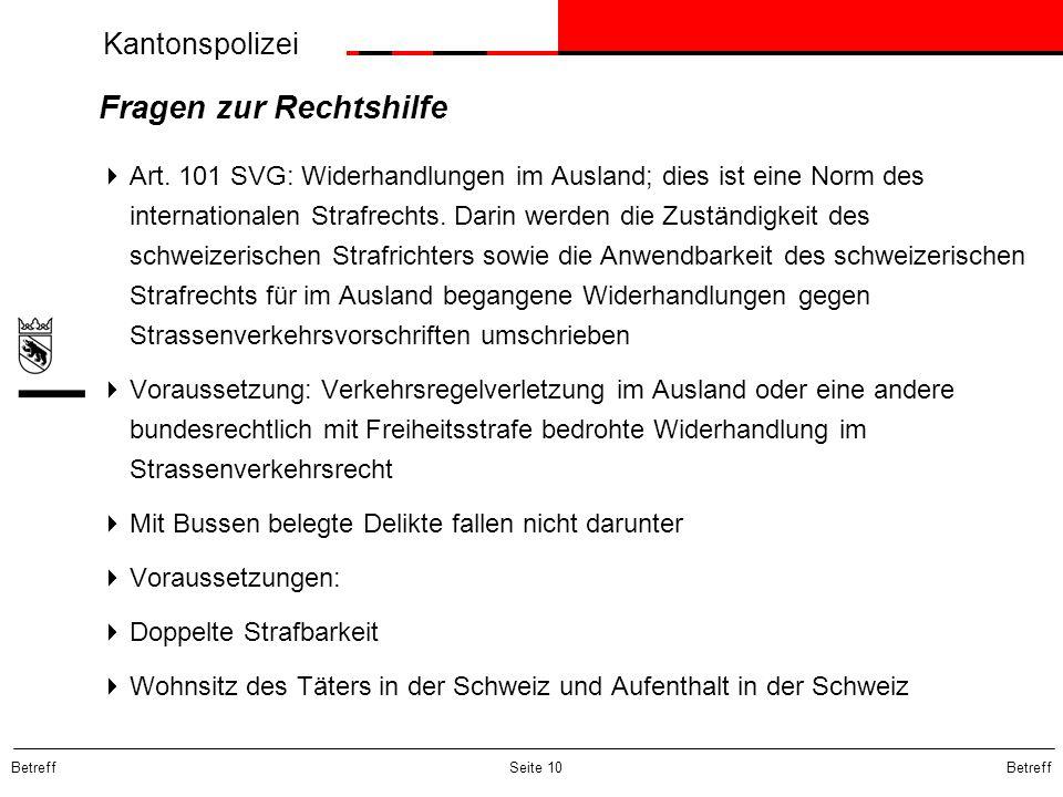 Kantonspolizei Betreff Seite 10 Fragen zur Rechtshilfe Art. 101 SVG: Widerhandlungen im Ausland; dies ist eine Norm des internationalen Strafrechts. D