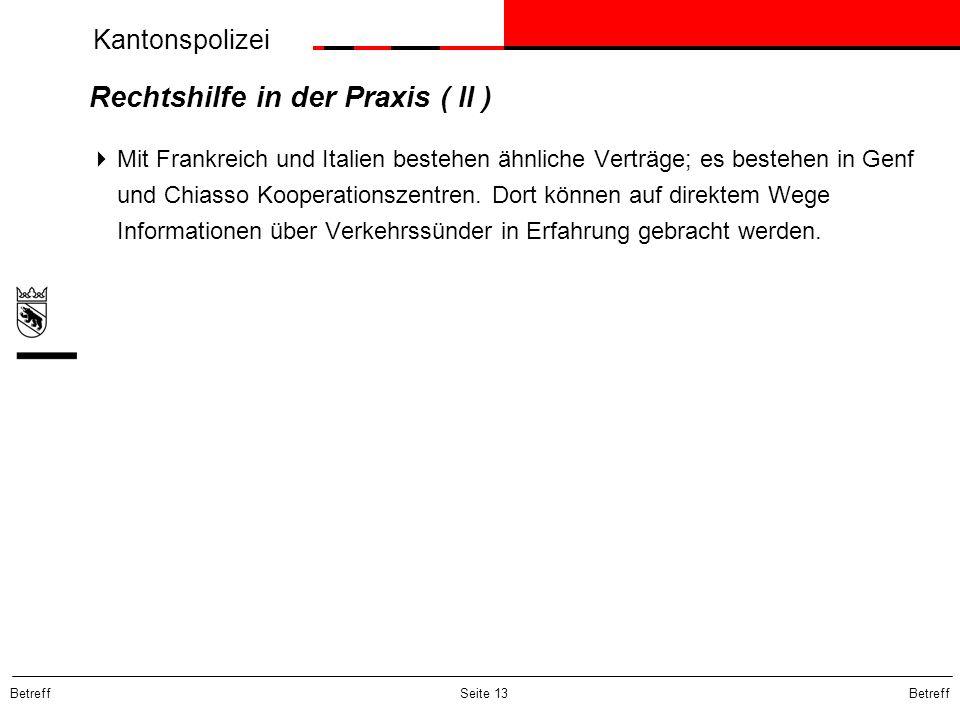 Kantonspolizei Betreff Seite 13 Rechtshilfe in der Praxis ( II ) Mit Frankreich und Italien bestehen ähnliche Verträge; es bestehen in Genf und Chiass