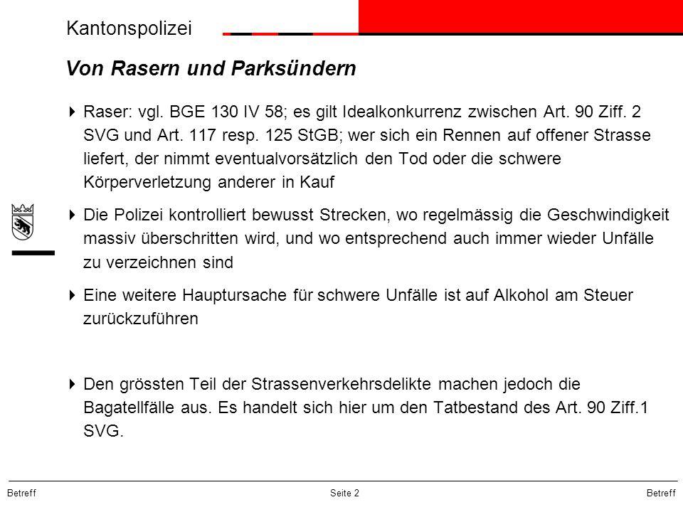 Betreff Seite 2 Von Rasern und Parksündern Raser: vgl. BGE 130 IV 58; es gilt Idealkonkurrenz zwischen Art. 90 Ziff. 2 SVG und Art. 117 resp. 125 StGB