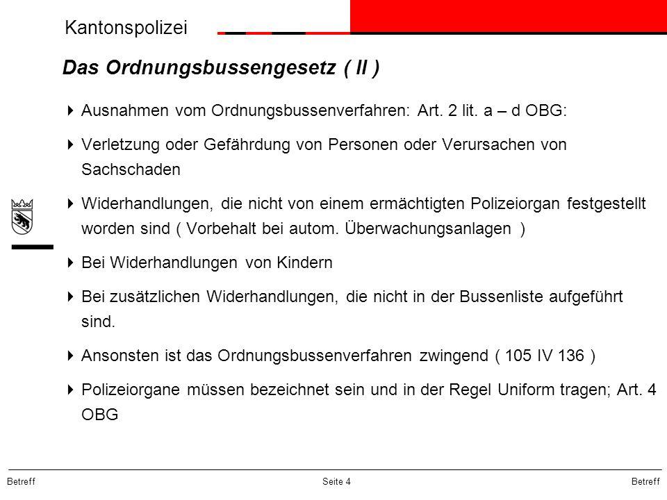 Kantonspolizei Betreff Seite 4 Das Ordnungsbussengesetz ( II ) Ausnahmen vom Ordnungsbussenverfahren: Art. 2 lit. a – d OBG: Verletzung oder Gefährdun