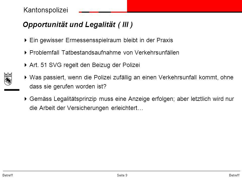 Kantonspolizei Betreff Seite 9 Opportunität und Legalität ( III ) Ein gewisser Ermessensspielraum bleibt in der Praxis Problemfall Tatbestandsaufnahme