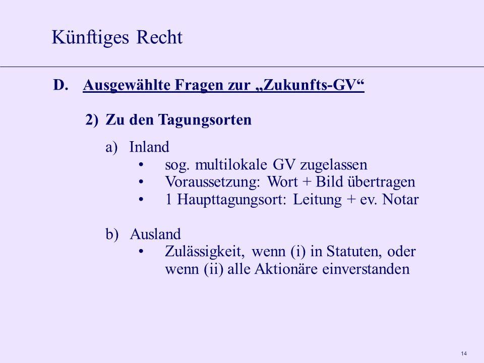 14 D.Ausgewählte Fragen zur Zukunfts-GV 2)Zu den Tagungsorten a)Inland sog. multilokale GV zugelassen Voraussetzung: Wort + Bild übertragen 1 Haupttag