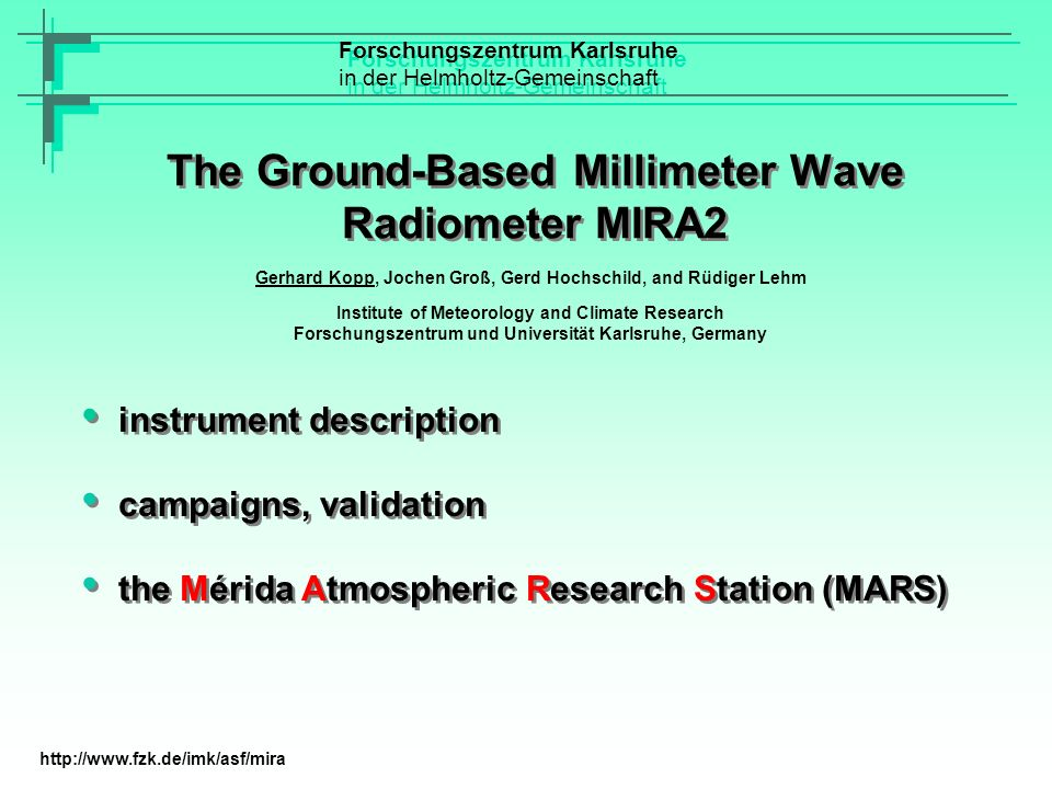 The Ground-Based Millimeter Wave Radiometer MIRA2 Forschungszentrum Karlsruhe in der Helmholtz-Gemeinschaft Forschungszentrum Karlsruhe in der Helmholtz-Gemeinschaft instrument description campaigns, validation the Mérida Atmospheric Research Station (MARS) instrument description campaigns, validation the Mérida Atmospheric Research Station (MARS) Gerhard Kopp, Jochen Groß, Gerd Hochschild, and Rüdiger Lehm Institute of Meteorology and Climate Research Forschungszentrum und Universität Karlsruhe, Germany http://www.fzk.de/imk/asf/mira