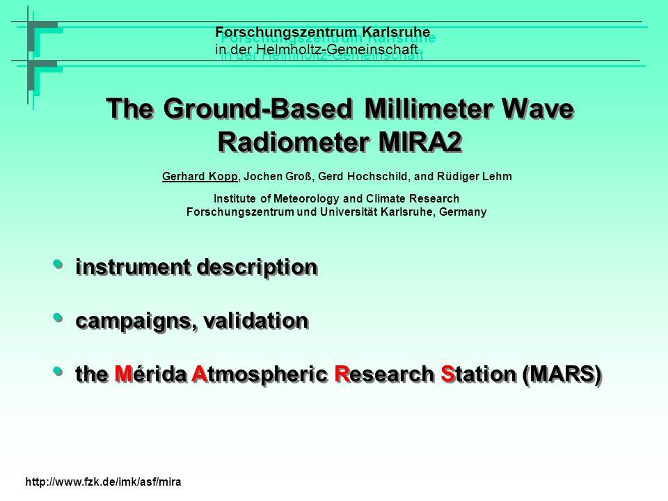 Description of MIRA2 System Characteristics IF:2,1 GHz +/- 500 MHz Receiver Noise Temperature (SSB):750 K Mixer:Whisker contacted Shottky Diode Mixer Physical Mixer Temperature:30 K Quasioptics Beam Waist Radius (w 0 ):10 mm Apertures:2·w 0 Diplexer:Fabry-Pérot Single Sideband Filter:Martin Pupplett Acousto Optical Spectrometer (AOS) Number of Channels:2048 Bandwidth:1 GHz Frequency Resolution:1.2 MHz Forschungszentrum Karlsruhe in der Helmholtz-Gemeinschaft Forschungszentrum Karlsruhe in der Helmholtz-Gemeinschaft http://www.fzk.de/imk/asf/mira