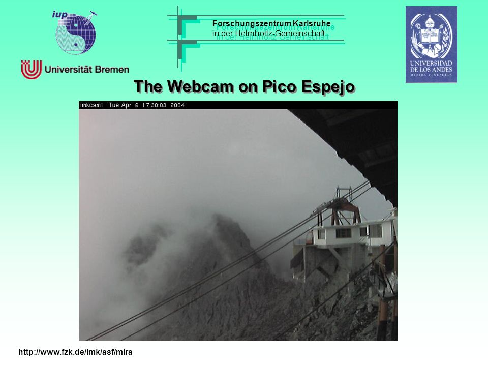 Forschungszentrum Karlsruhe in der Helmholtz-Gemeinschaft Forschungszentrum Karlsruhe in der Helmholtz-Gemeinschaft The Webcam on Pico Espejo http://www.fzk.de/imk/asf/mira