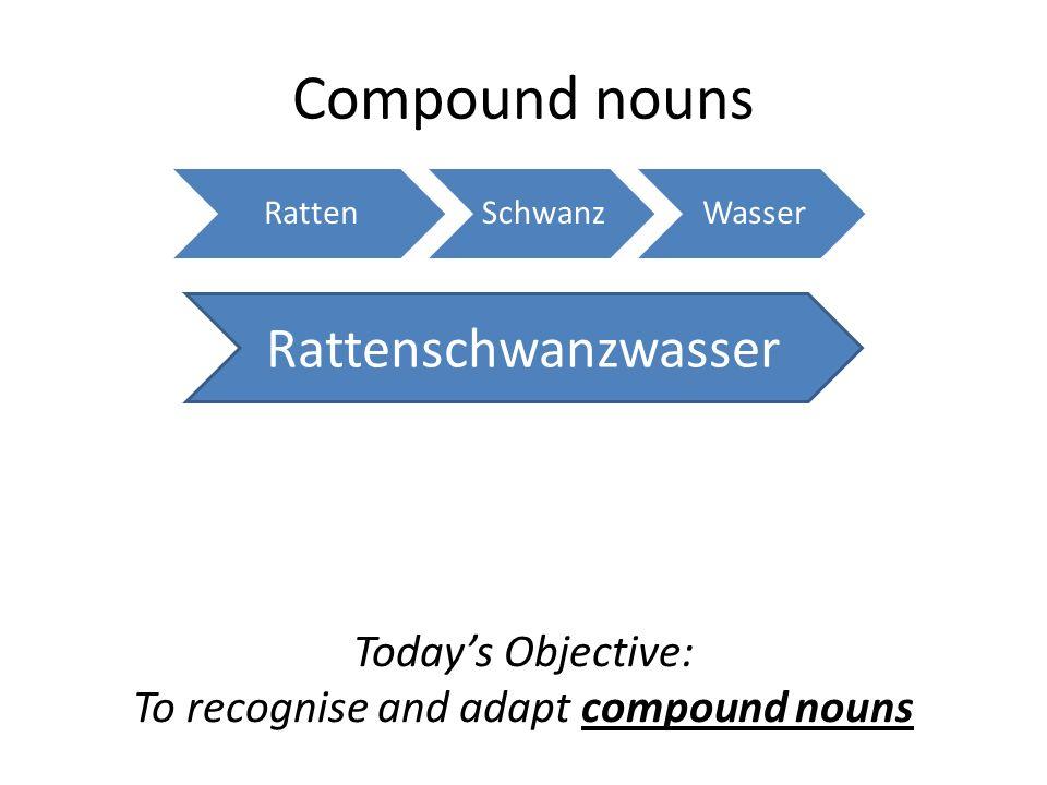 Compound nouns RattenSchwanzWasser Rattenschwanzwasser Todays Objective: To recognise and adapt compound nouns