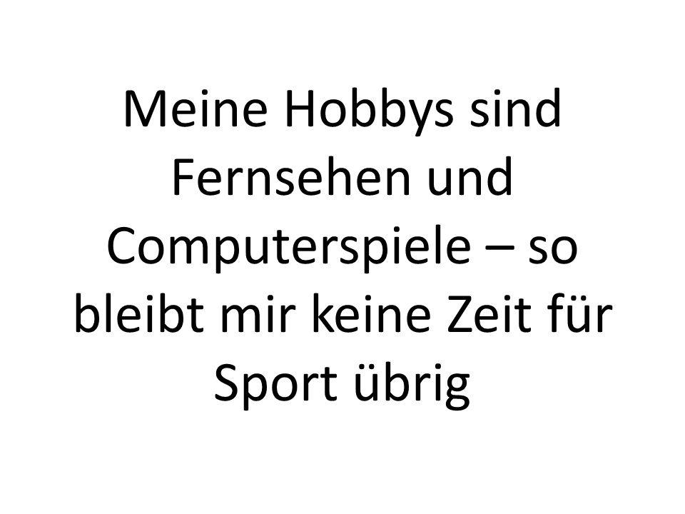 Meine Hobbys sind Fernsehen und Computerspiele – so bleibt mir keine Zeit für Sport übrig