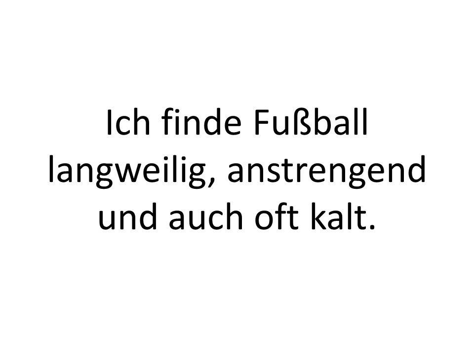 Ich finde Fußball langweilig, anstrengend und auch oft kalt.