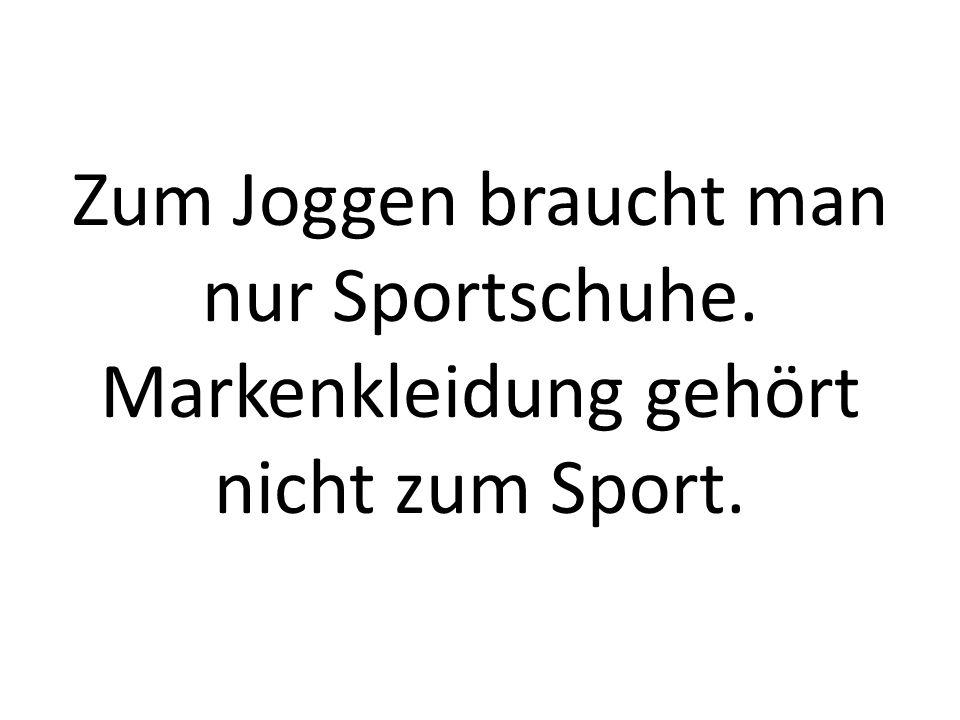 Zum Joggen braucht man nur Sportschuhe. Markenkleidung gehört nicht zum Sport.