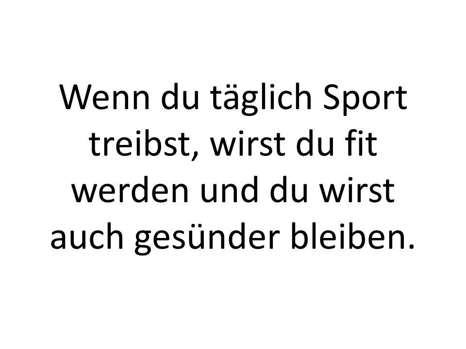 Wenn du täglich Sport treibst, wirst du fit werden und du wirst auch gesünder bleiben.