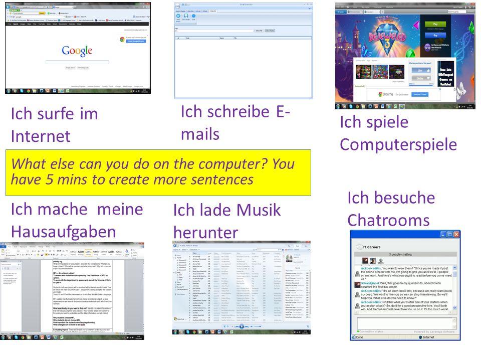 Ich surfe im Internet Ich schreibe E- mails Ich spiele Computerspiele Ich mache meine Hausaufgaben Ich lade Musik herunter Ich besuche Chatrooms Was machst du am Computer.