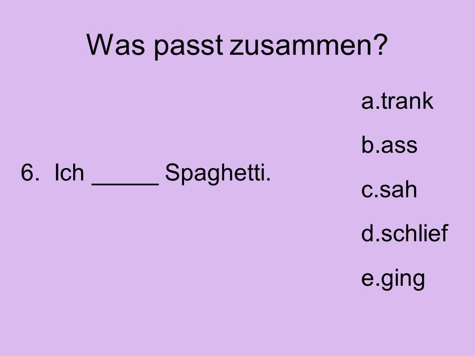 Was passt zusammen? a.trank b.ass c.sah d.schlief e.ging 6. Ich _____ Spaghetti.