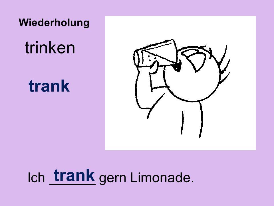 trinken trank Ich ______ gern Limonade. trank Wiederholung