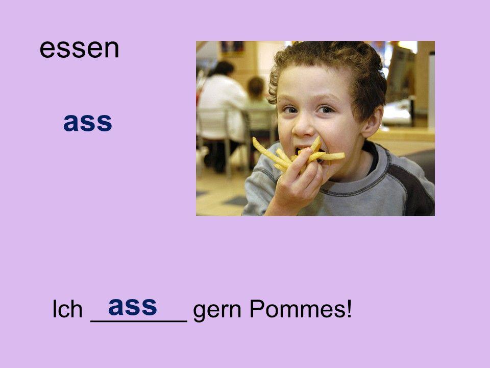 Ich _______ gern Pommes! essen ass