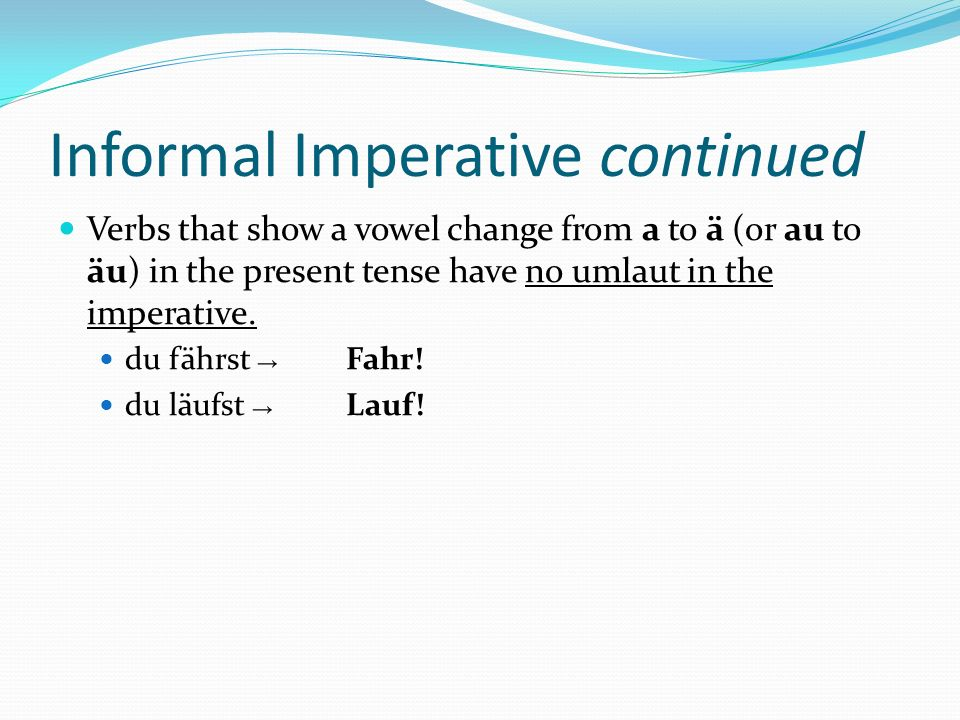 Informal Imperative continued Verbs that show a vowel change from a to ä (or au to äu) in the present tense have no umlaut in the imperative.