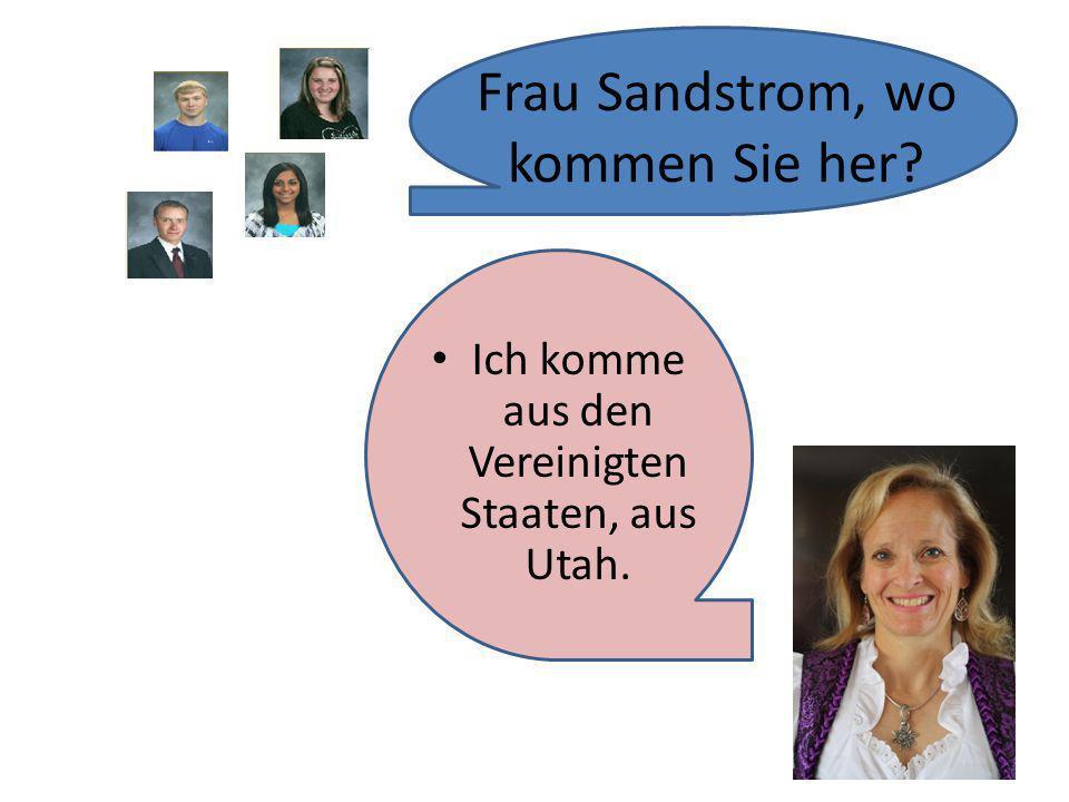 Ich komme aus den Vereinigten Staaten, aus Utah. Frau Sandstrom, wo kommen Sie her?