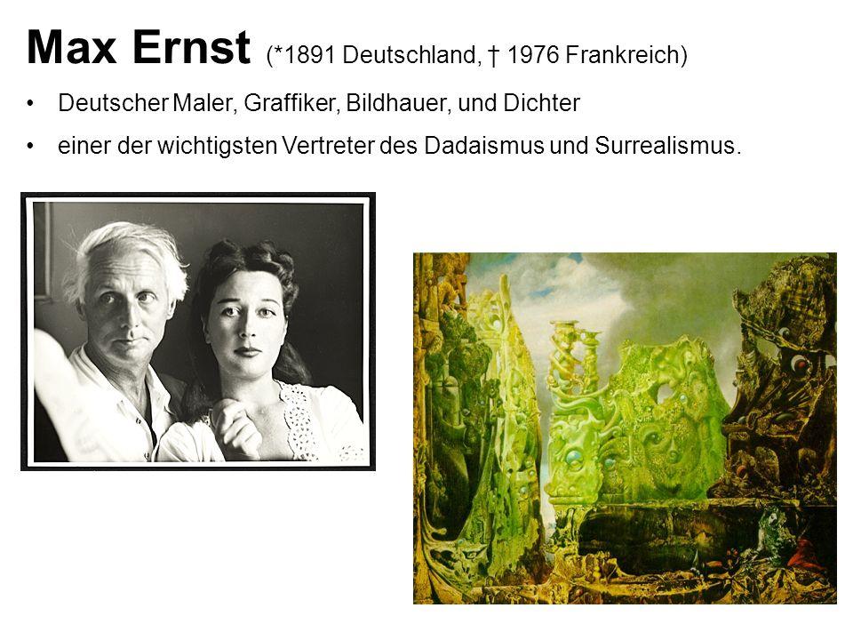 Max Ernst (*1891 Deutschland, 1976 Frankreich) Deutscher Maler, Graffiker, Bildhauer, und Dichter einer der wichtigsten Vertreter des Dadaismus und Surrealismus.