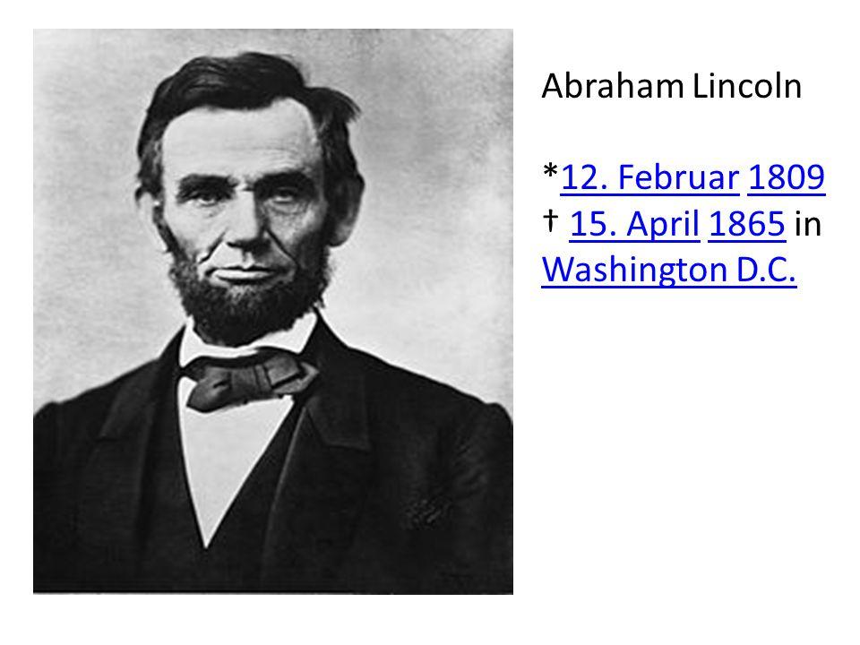 Abraham Lincoln *12. Februar 180912. Februar1809 15. April 1865 in Washington D.C.15. April1865 Washington D.C.