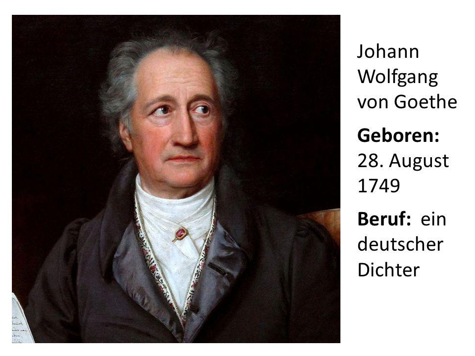 Johann Wolfgang von Goethe Geboren: 28. August 1749 Beruf: ein deutscher Dichter