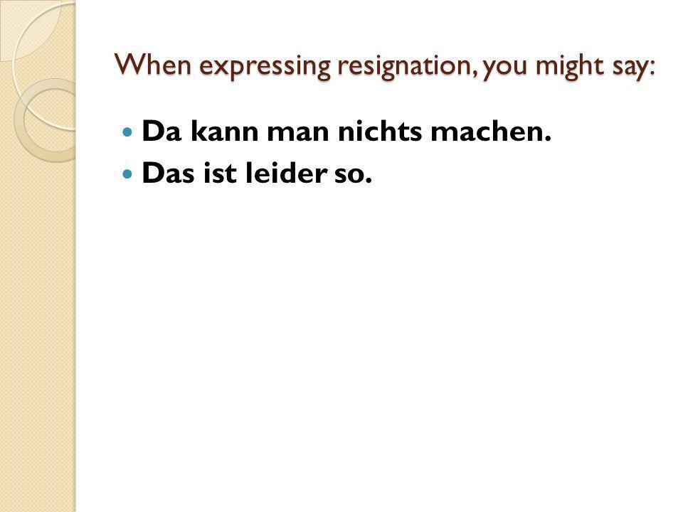 When expressing resignation, you might say: Da kann man nichts machen. Das ist leider so.