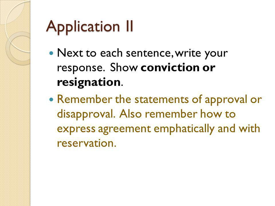 Application II Next to each sentence, write your response. Show conviction or resignation. Remember the statements of approval or disapproval. Also re