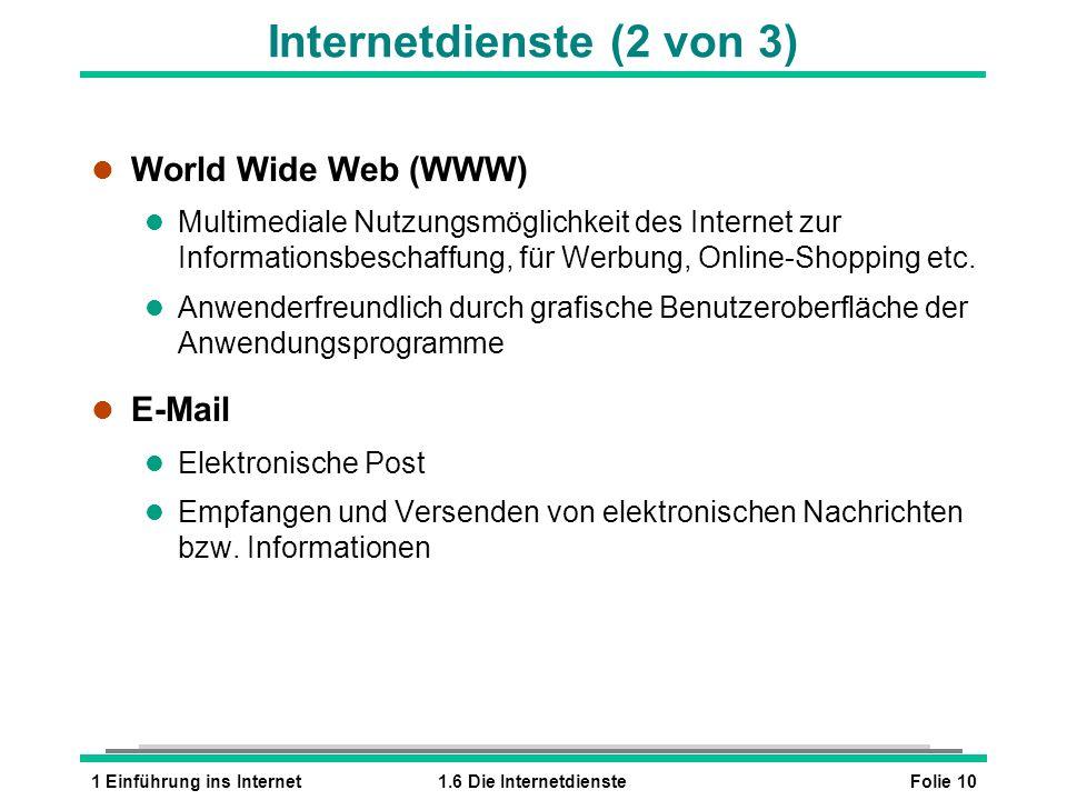Folie 101 Einführung ins Internet1.6 Die Internetdienste Internetdienste (2 von 3) l World Wide Web (WWW) l Multimediale Nutzungsmöglichkeit des Internet zur Informationsbeschaffung, für Werbung, Online-Shopping etc.