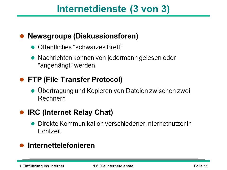 Folie 111 Einführung ins Internet1.6 Die Internetdienste Internetdienste (3 von 3) l Newsgroups (Diskussionsforen) l Öffentliches schwarzes Brett l Nachrichten können von jedermann gelesen oder angehängt werden.
