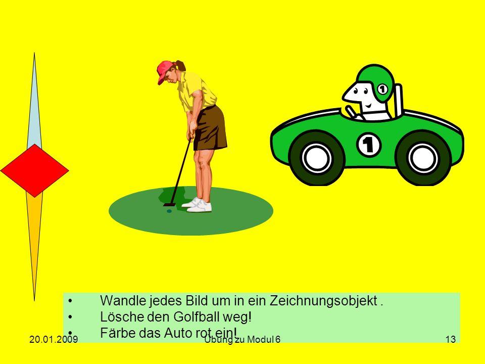Wandle jedes Bild um in ein Zeichnungsobjekt. Lösche den Golfball weg! Färbe das Auto rot ein! 20.01.200913Übung zu Modul 6