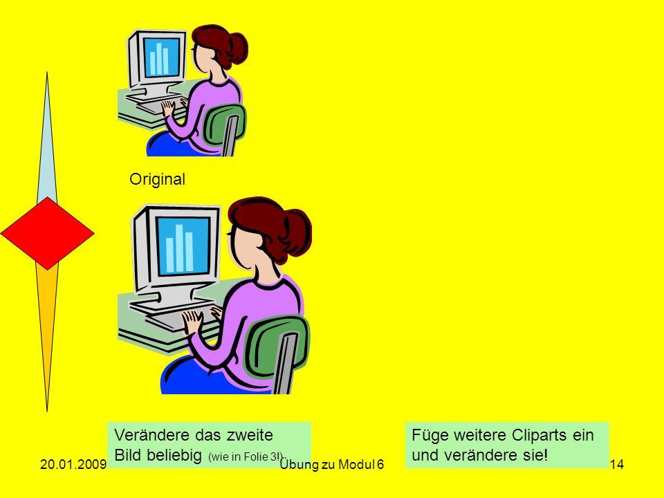 Original Verändere das zweite Bild beliebig (wie in Folie 3!) Füge weitere Cliparts ein und verändere sie! 20.01.200914Übung zu Modul 6