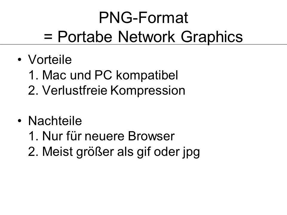 PNG-Format = Portabe Network Graphics Vorteile 1. Mac und PC kompatibel 2. Verlustfreie Kompression Nachteile 1. Nur für neuere Browser 2. Meist größe