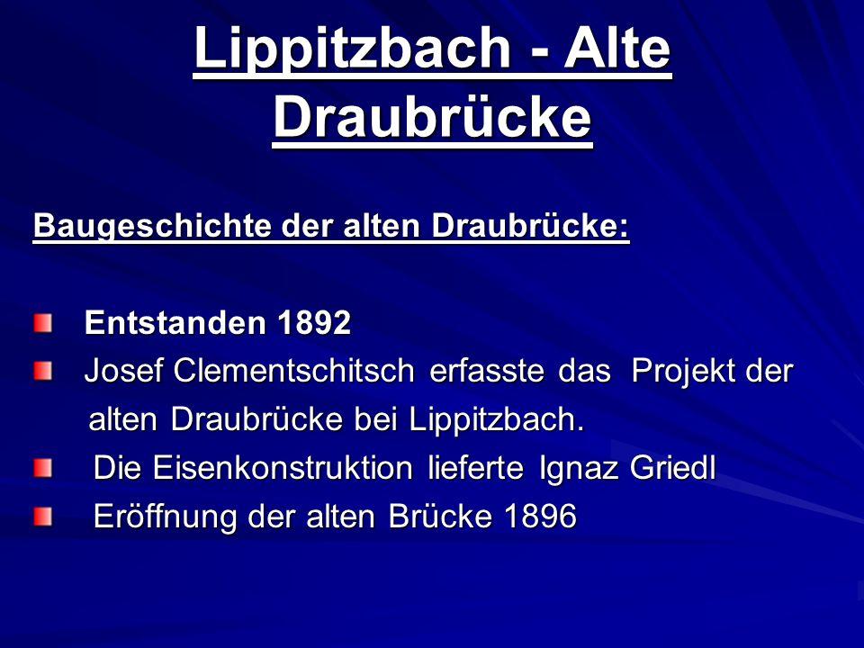 Lippitzbach - Alte Draubrücke Baugeschichte der alten Draubrücke: Entstanden 1892 Entstanden 1892 Josef Clementschitsch erfasste das Projekt der Josef