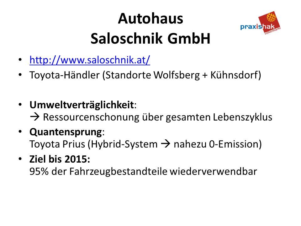 Autohaus Saloschnik GmbH http://www.saloschnik.at/ Toyota-Händler (Standorte Wolfsberg + Kühnsdorf) Umweltverträglichkeit: Ressourcenschonung über gesamten Lebenszyklus Quantensprung: Toyota Prius (Hybrid-System nahezu 0-Emission) Ziel bis 2015: 95% der Fahrzeugbestandteile wiederverwendbar