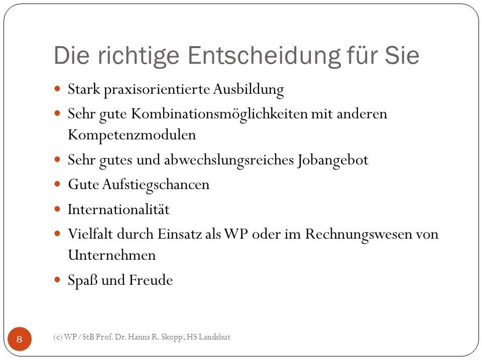 Die richtige Entscheidung für Sie (c) WP/StB Prof. Dr. Hanns R. Skopp, HS Landshut 8 Stark praxisorientierte Ausbildung Sehr gute Kombinationsmöglichk