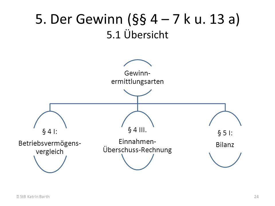 5. Der Gewinn (§§ 4 – 7 k u. 13 a) 5.1 Übersicht Gewinn- ermittlungsarten § 4 I: Betriebsvermögens- vergleich § 4 III. Einnahmen- Überschuss-Rechnung