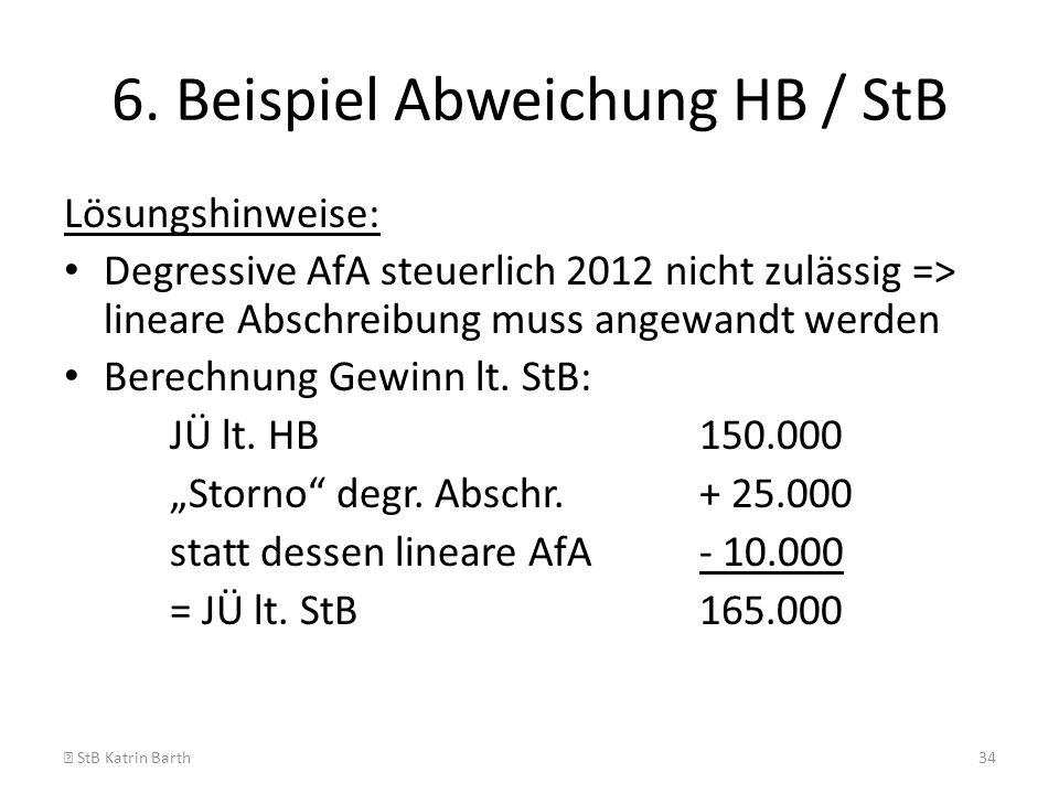 6. Beispiel Abweichung HB / StB Lösungshinweise: Degressive AfA steuerlich 2012 nicht zulässig => lineare Abschreibung muss angewandt werden Berechnun
