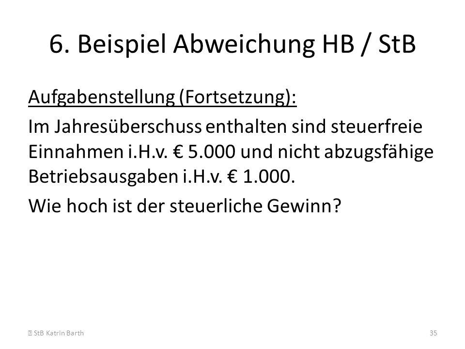 6. Beispiel Abweichung HB / StB Aufgabenstellung (Fortsetzung): Im Jahresüberschuss enthalten sind steuerfreie Einnahmen i.H.v. 5.000 und nicht abzugs