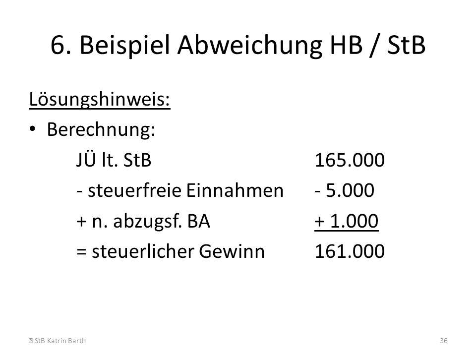 6. Beispiel Abweichung HB / StB Lösungshinweis: Berechnung: JÜ lt. StB165.000 - steuerfreie Einnahmen- 5.000 + n. abzugsf. BA+ 1.000 = steuerlicher Ge