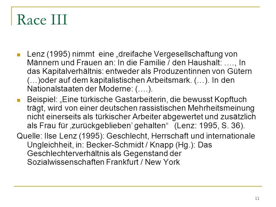 11 Race III Lenz (1995) nimmt eine dreifache Vergesellschaftung von Männern und Frauen an: In die Familie / den Haushalt: …., In das Kapitalverhältnis: entweder als Produzentinnen von Gütern (…)oder auf dem kapitalistischen Arbeitsmark.