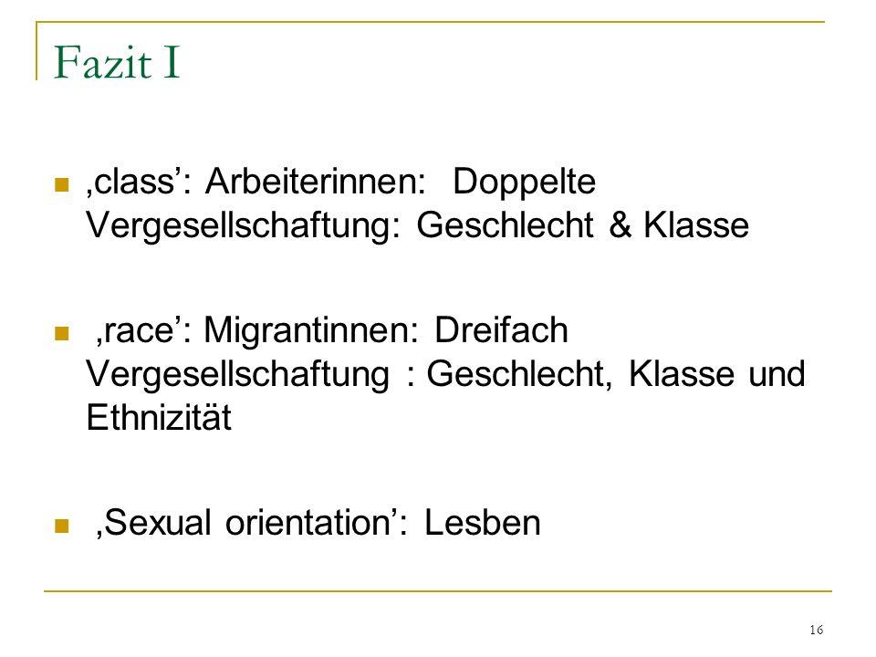 16 Fazit I class: Arbeiterinnen: Doppelte Vergesellschaftung: Geschlecht & Klasse race: Migrantinnen: Dreifach Vergesellschaftung : Geschlecht, Klasse und Ethnizität Sexual orientation: Lesben