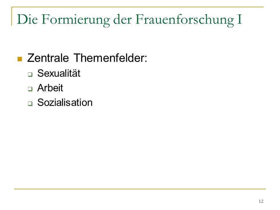 12 Die Formierung der Frauenforschung I Zentrale Themenfelder: Sexualität Arbeit Sozialisation