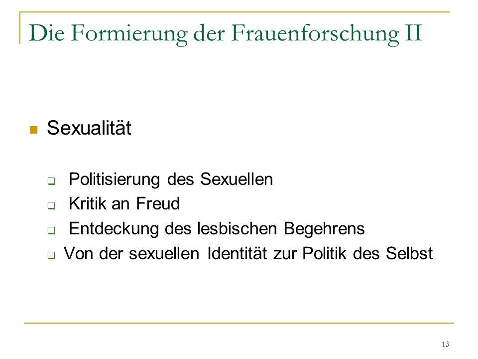 13 Die Formierung der Frauenforschung II Sexualität Politisierung des Sexuellen Kritik an Freud Entdeckung des lesbischen Begehrens Von der sexuellen Identität zur Politik des Selbst