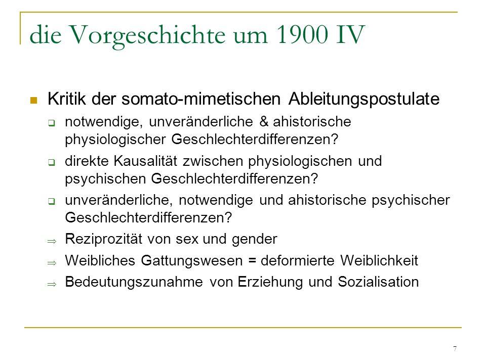 7 die Vorgeschichte um 1900 IV Kritik der somato-mimetischen Ableitungspostulate notwendige, unveränderliche & ahistorische physiologischer Geschlechterdifferenzen.