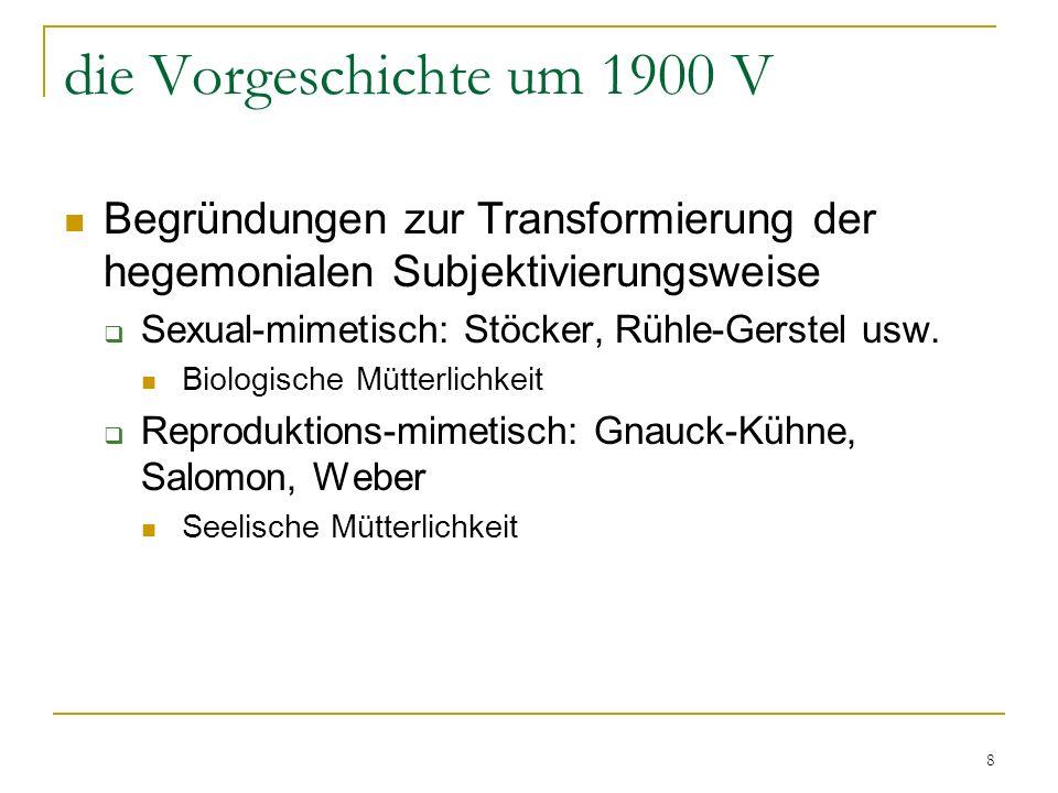 8 die Vorgeschichte um 1900 V Begründungen zur Transformierung der hegemonialen Subjektivierungsweise Sexual-mimetisch: Stöcker, Rühle-Gerstel usw.